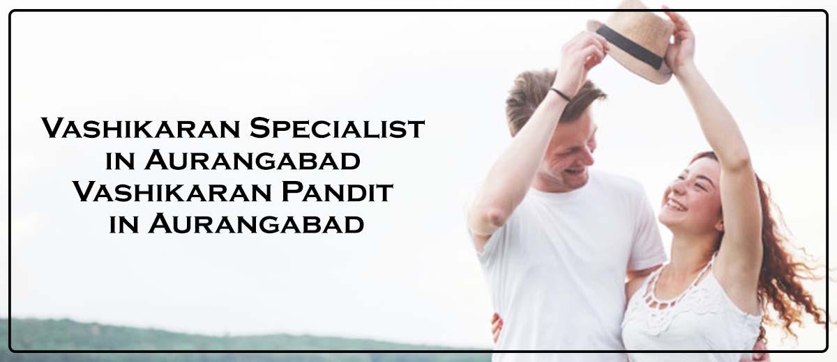 Vashikaran Specialist in Aurangabad | Vashikaran Pandit in Aurangabad