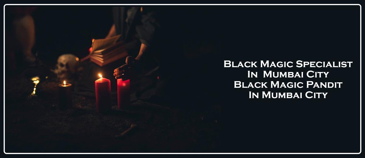 Black Magic Specialist in Mumbai City   Black Magic Pandit in Mumbai City