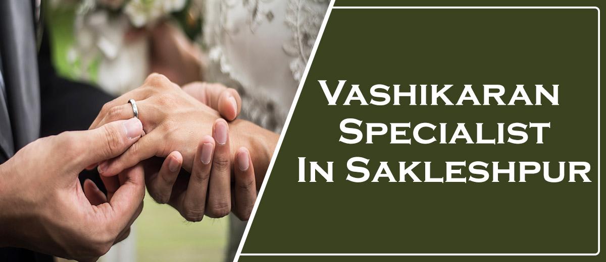 Vashikaran Specialist in Sakleshpur
