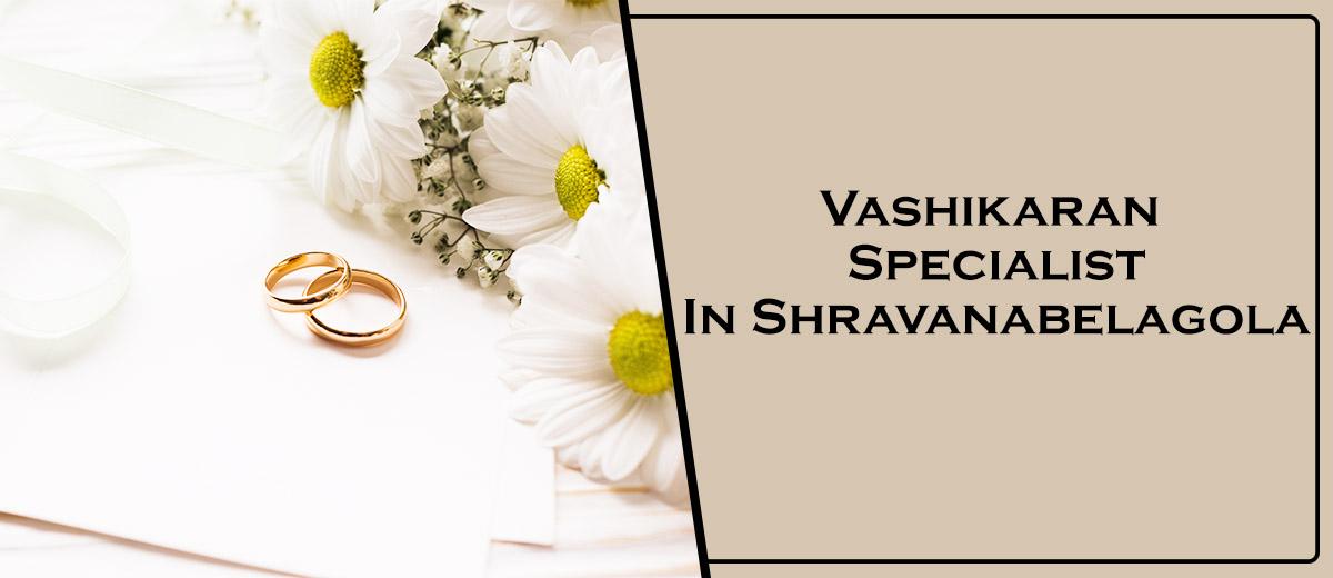Vashikaran Specialist in Shravanabelagola