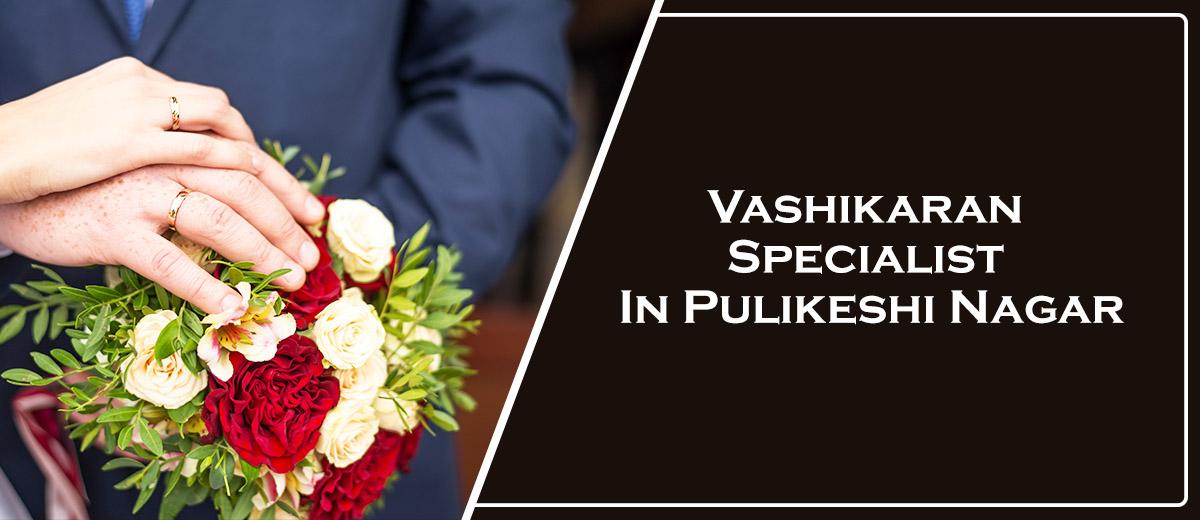 Vashikaran Specialist In Pulikeshi Nagar