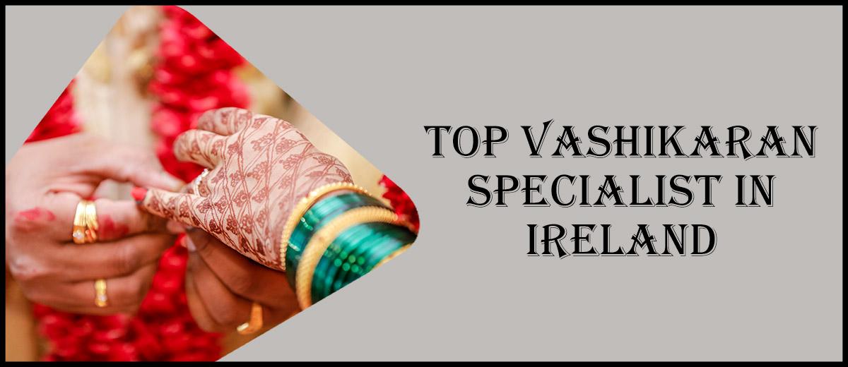 Top Vashikaran Specialist in Ireland